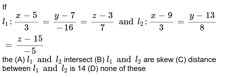 If `l_1: (x-5)/3=(y-7)/(-16)=(z-3)/7 and l_2:(x-9)/3=(y-13)/8=(z-15)/(-5)` the (A) `l_1 and l_2` intersect (B) `l_1 and l_2` are skew (C) distance between `l_1 and l_2` is 14 (D) none of these