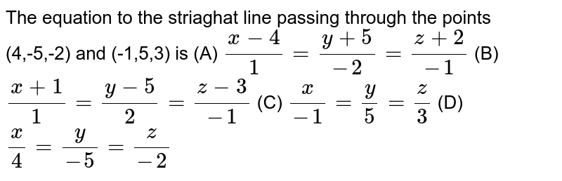 The equation to the striaghat line passing through the points (4,-5,-2) and (-1,5,3) is (A) `(x-4)/1=(y+5)/(-2)=(z+2)/(-1)` (B) `(x+1)/1=(y-5)/2=(z-3)/(-1)` (C) `x/(-1)=y/5=z/3` (D) `x/4=y/(-5)=z/(-2)`