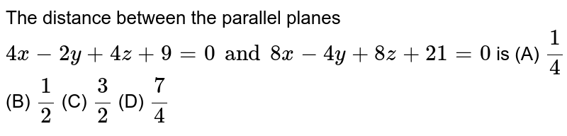 The distance between the parallel planes `4x-2y+4z+9=0 and 8x-4y+8z+21=0` is (A) `1/4` (B) `1/2` (C) `3/2` (D) `7/4`