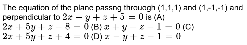 The equation of the plane passng throuogh (1,1,1) and (1,-1,-1) and perpendicular to `2x-y+z+5=0` is (A) `2x+5y+z-8=0` (B) `x+y-z-1=0` (C) `2x+5y+z+4=0` (D) `x-y+z-1=0`