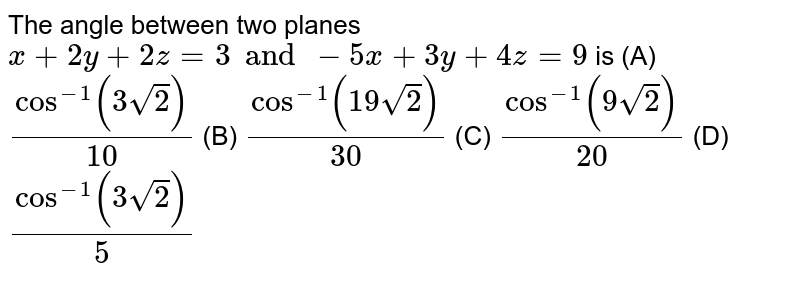 The angle between two planes `x+2y+2z=3 and -5x+3y+4z=9` is (A) `cos^-1(3sqrt(2))/10` (B) `cos^-1 (19sqrt(2))/30` (C) `cos^-1 (9sqrt(2))/20` (D) `cos^-1 (3sqrt(2))/5`