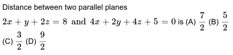 Distance between two parallel planes `2x+y+2z=8 and 4x+2y+4z+5=0` is (A) `7/2` (B) `5/2` (C) `3/2` (D) `9/2`