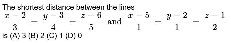 The shortest distance between the lines `(x-2)/3=(y-3)/4=(z-6)/5 and (x-5)/1=(y-2)/1=(z-1)/2` is (A) 3 (B) 2 (C) 1 (D) 0