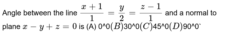 Angle between the line `(x+1)/1=y/2=(z-1)/1` and a normal to plane `x-y+z=0` is (A) 0^0` (B) `30^0` (C) `45^0` (D) `90^0`