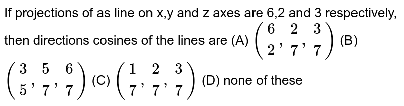 If projections of as line on x,y and z axes are 6,2 and 3 respectively, then directions cosines of the lines are (A) `(6/2,2/7,3/7)` (B) `(3/5,5/7,6/7)` (C) `(1/7,2/7,3/7)` (D) none of these