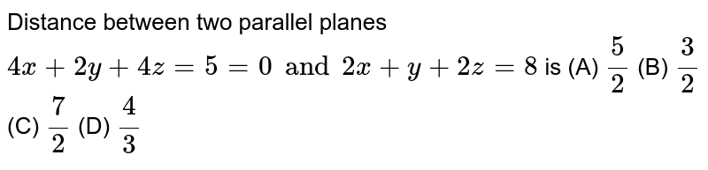Distance between two parallel planes `4x+2y+4z=5=0 and 2x+y+2z=8` is (A) `5/2` (B) `3/2` (C) `7/2` (D) `4/3`