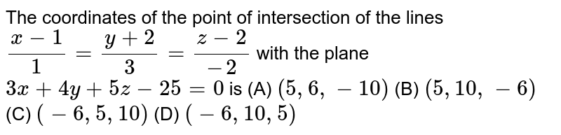 The coordinates of the point of intersection of the lines `(x-1)/1=(y+2)/3=(z-2)/(-2)` with the plane `3x+4y+5z-25=0` is (A) `(5,6,-10)` (B) `(5,10,-6)` (C) `(-6,5,10)` (D) `(-6,10,5)`