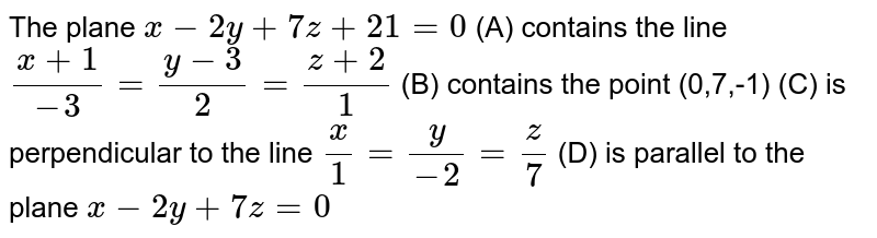 The plane `x-2y+7z+21=0` (A) contains the line `(x+1)/(-3)=(y-3)/2=(z+2)/1` (B) contains the point (0,7,-1) (C) is perpendicular to the line  `x / 1=y/(-2)=z/7` (D) is parallel to the plane `x-2y+7z=0`