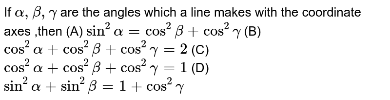 If `alpha, beta, gamma` are the angles which a line makes with the coordinate axes ,then (A) `sin^2alpha=cos^2beta+cos^2gamma` (B) `cos^2alpha+cos^2beta+cos^2gamma=2` (C) `cos^2alpha+cos^2beta+cos^2gamma=1` (D) `sin^2alpha+sin^2beta=1+cos^2gamma`