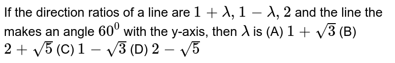 If the direction ratios of a line are `1+lamda, 1-lamda, 2` and the line the makes an angle `60^0` with the y-axis, then `lamda` is (A) `1+sqrt(3)` (B) `2+sqrt(5)` (C) `1-sqrt(3)` (D) `2-sqrt(5)`