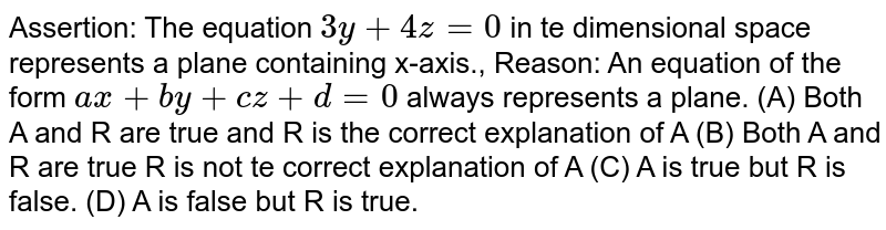 Assertion: The equation `3y+4z=0` in te dimensional space represents a plane containing x-axis., Reason: An equation of the form `ax+by+cz+d=0` always represents a plane. (A) Both A and R are true and R is the correct explanation of A (B) Both A and R are true R is not te correct explanation of A (C) A is true but R is false. (D) A is false but R is true.
