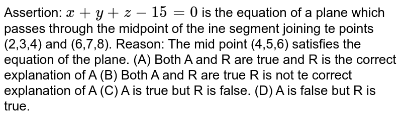 Assertion: `x+y+z-15=0` is the equation of a plane which passes through the midpoint of the ine segment joining te points (2,3,4) and (6,7,8). Reason: The mid point (4,5,6) satisfies the equation of the plane. (A) Both A and R are true and R is the correct explanation of A (B) Both A and R are true R is not te correct explanation of A (C) A is true but R is false. (D) A is false but R is true.