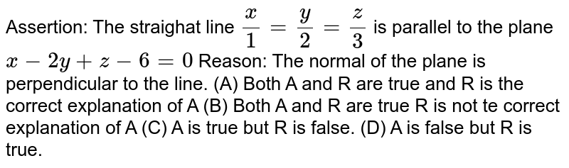 Assertion: The straighat line `x/1=y/2=z/3` is parallel to the plane `x-2y+z-6=0` Reason: The normal of the plane is perpendicular to the line. (A) Both A and R are true and R is the correct explanation of A (B) Both A and R are true R is not te correct explanation of A (C) A is true but R is false. (D) A is false but R is true.
