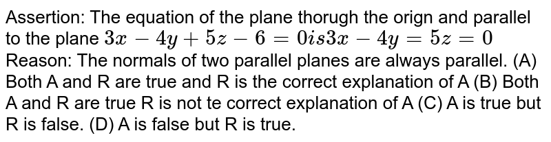 Assertion: The equation of the plane thorugh the orign and parallel to the plane `3x-4y+5z-6=0 is 3x-4y=5z=0` Reason: The normals of two parallel planes are always parallel. (A) Both A and R are true and R is the correct explanation of A (B) Both A and R are true R is not te correct explanation of A (C) A is true but R is false. (D) A is false but R is true.