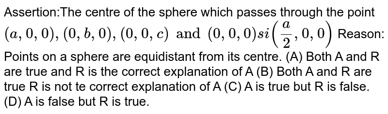 Assertion:The centre of the sphere which passes through the point `(a,0,0),(0,b,0), (0,0,c) and (0,0,0) si (a/2,0,0)` Reason: Points on a sphere are equidistant from its centre. (A) Both A and R are true and R is the correct explanation of A (B) Both A and R are true R is not te correct explanation of A (C) A is true but R is false. (D) A is false but R is true.