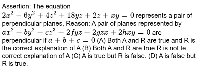 Assertion: The equation `2x^2-6y^2+4z^2+18yz+2z+xy=0` represents a pair of perpendicular planes, Reason: A pair of planes represented by `ax^2+by^2+cz^3+2fyz+2gzx+2hxy=0` are perpendicular if `a+b+c=0` (A) Both A and R are true and R is the correct explanation of A (B) Both A and R are true R is not te correct explanation of A (C) A is true but R is false. (D) A is false but R is true.