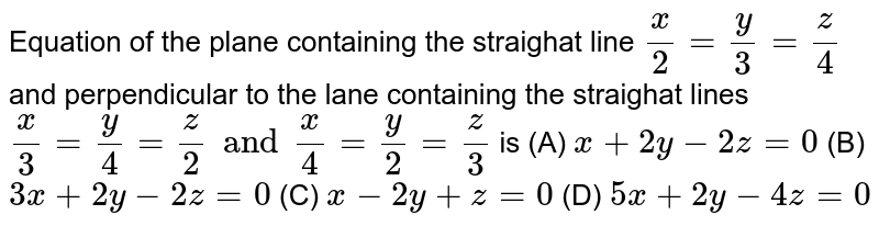 Equation of the plane containing the straighat line `x/2=y/3=z/4` and perpendicular to the lane containing the straighat lines `x/3=y/4=z/2 and x/4=y/2=z/3` is (A) `x+2y-2z=0` (B) `3x+2y-2z=0` (C) `x-2y+z=0` (D) `5x+2y-4z=0`