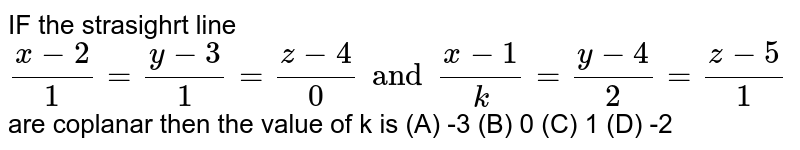 IF the strasighrt line `(x-2)/1=(y-3)/1=(z-4)/0 and (x-1)/k=(y-4)/2=(z-5)/1` are coplanar then the value of k is (A) -3 (B) 0 (C) 1 (D) -2