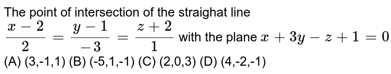 The point of intersection of the straighat line `(x-2)/2=(y-1)/(-3)=(z+2)/1` with the plane `x+3y-z+1=0` (A) (3,-1,1) (B) (-5,1,-1) (C) (2,0,3) (D) (4,-2,-1)