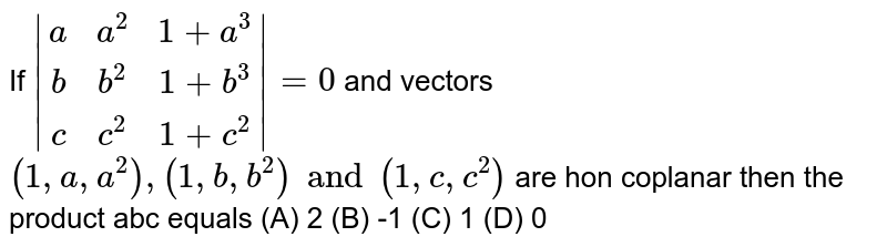 If ` (a,a^2,1+a^3),(b,b^2,1+b^3),(c,c^2,1+c^2) =0` and vectors `(1,a,a^2),(1,b,b^2) and (1,c,c^2)` are hon coplanar then the product abc equals (A) 2 (B) -1 (C) 1 (D) 0