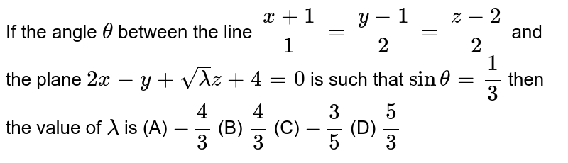 If the angle `theta` between the line `(x+1)/1=(y-1)/2=(z-2)/2` and the plane `2x-y+sqrt(lamda)z+4=0` is such that `sintheta=1/3 ` then the value of `lamda` is (A) `-4/3` (B) `4/3` (C) `-3/5` (D) `5/3`
