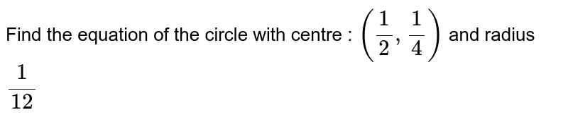 Find the equation of the circle with centre : `(1/2,1/4)`  and radius `1/(12)`