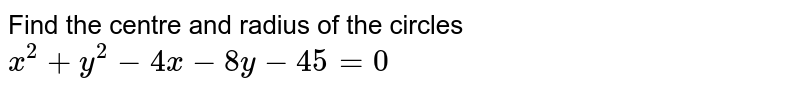 Find the centre and radius of the circles `x^2+y^2-4x-8y-45=0`