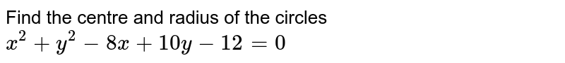 Find the centre and radius of the circles `x^2+y^2-8x+10 y-12=0`