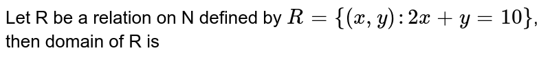Let R be a relation on N defined by `R = {(x, y): 2x + y = 10}`, then domain of R is