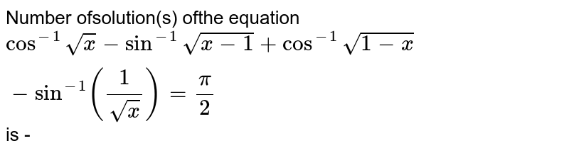Number ofsolution(s) ofthe equation  `cos^-1sqrtx-sin^-1 sqrt(x- 1) + cos^-1sqrt(1-x)-sin^-1 (1/sqrtx)=pi/2`  is -