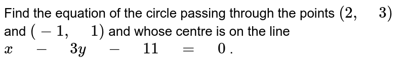 """Find the equation of the circle passing through the points `(2,"""" """"3)` and `(-1,"""" """"1)` and whose centre is on the   line `x"""" """"-"""" """"3y"""" """"-"""" """"11"""" """"="""" """"0` ."""