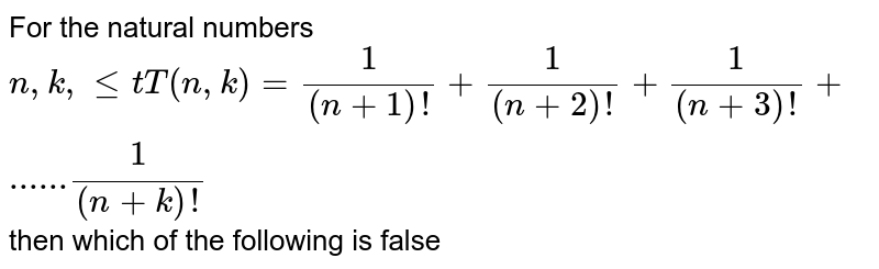 For the natural numbers  `n, k , let T(n,k) = 1/((n+1)!)+1/((n+2)!)+1/((n+3)!)+......1/((n+k)!)` then which of the following is false