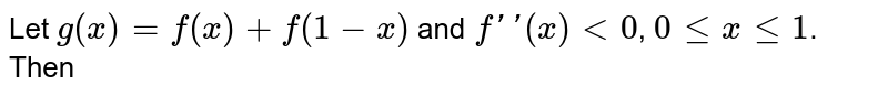 Let `g(x)=f(x)+f(1-x)` and `f''(x)<0`, `0<=x<=1`. Then