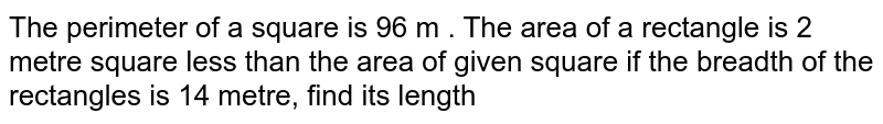 The perimeter of a square is 96 m . The area of a rectangle is 2 metre square less than the area of given square if the breadth of the rectangles is 14 metre, find its length