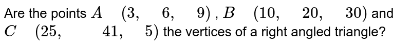 """Are the points `A"""" """"(3,"""" """"6,"""" """"9)` , `B"""" """"(10 ,"""" """"20 ,"""" """"30)` and `C"""" """"(25 ,"""" """""""" """"41 ,"""" """"5)` the vertices of a right angled   triangle?"""