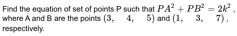 """Find the equation of set of points P such that `P A^2+P B^2=2k^2` , where A and B are the points `(3,"""" """"4,"""" """"5)` and `(1,"""" """"3,"""" """"7)` , respectively."""