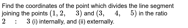 """Find the   coordinates of the point which divides the line segment joining the points `(1, 2,"""" """"3)` and `(3,"""" """"4,"""" """"5)` in the ratio `2"""" """":"""" """"3` (i) internally, and (ii) externally."""