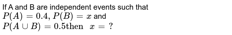 """If A and B  are  independent  events  such that  `P(A) =0.4 ,P(B) =x` and  <br> `P(A uu B) =0.5  """"then """" x=?`"""