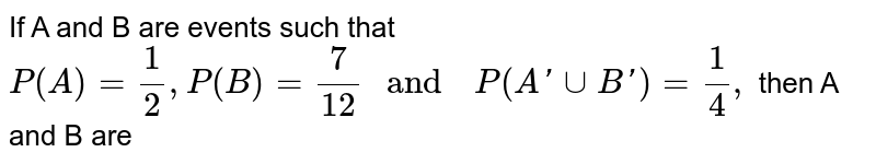 """If A  and B  are events  such that  `P(A)=(1)/(2), P(B)  =(7)/(12)  """" and  """" P(A' uu B') =(1)/(4),` then A  and B  are"""