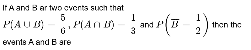 If A  and B  ar two  events  such that  `P(A uuB) =(5)/(6) ,P(A nnB) =(1)/(3) ` and `P(bar(B) =(1)/(2))` then  the events  A and B  are