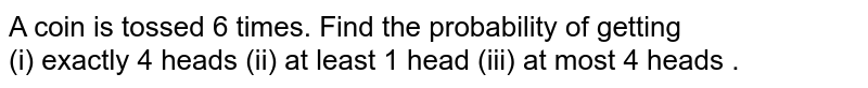 A coin is tossed 6 times.  Find  the probability of getting  <br> (i)  exactly 4 heads  (ii) at  least  1 head  (iii)  at most 4  heads .