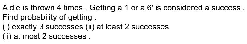 A die   is thrown 4 times . Getting  a 1 or  a 6'  is considered  a success . Find  probability  of getting . <br> (i)  exactly  3  successes (ii)  at least 2  successes <br> (ii) at most 2  successes .