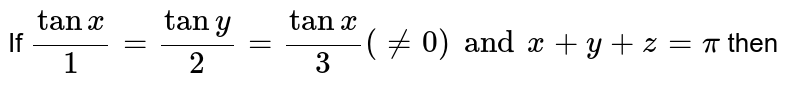 If `(tanx)/1=(tany)/2=(tanx)/3 (!=0) and x+y+z=pi` then