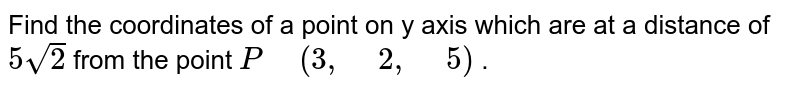 """Find the coordinates of a point on y axis which are at a distance of `5sqrt(2)` from the point `P"""" """"(3,"""" """"2,"""" """"5)` ."""