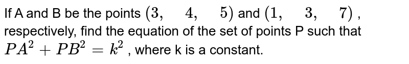 """If A and B be the points `(3,"""" """"4,"""" """"5)` and `(1,"""" """"3,"""" """"7)` , respectively, find the   equation of the set of points P such that `P A^2+P B^2=k^2` , where k is a constant."""