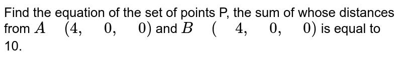 """Find the equation of the set of points P, the sum of whose distances   from `A"""" """"(4,"""" """"0,"""" """"0)` and `B"""" """"("""" """"4,"""" """"0,"""" """"0)` is equal to 10."""