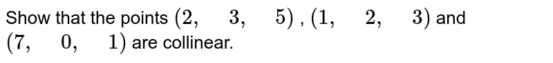 """Show that the points `(2,"""" """"3,"""" """"5)` , `(1,"""" """"2,"""" """"3)` and `(7,"""" """"0,"""" """"1)` are collinear."""