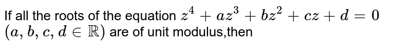 If all the roots of the equation `z^4 +az^3 + bz^2+cz+d=0` `(a,b,c,d in RR)` are of unit modulus,then