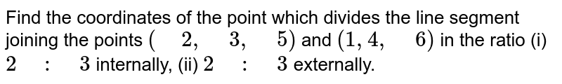 """Find the coordinates of the point which divides the line segment   joining the points `("""" """"2,"""" """"3,"""" """"5)` and `(1, 4,"""" """"6)` in the ratio (i) `2"""" """":"""" """"3` internally, (ii) `2"""" """":"""" """"3` externally."""