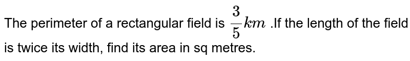 The perimeter of a rectangular field is `(3)/(5)km` .If the length of the field is twice its width, find its area in sq metres.